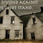 "Two sections of a rotting house, windows missing, against a gloomy dark cloudy background. Above it in white font: ""A house divided against itself will not stand."""
